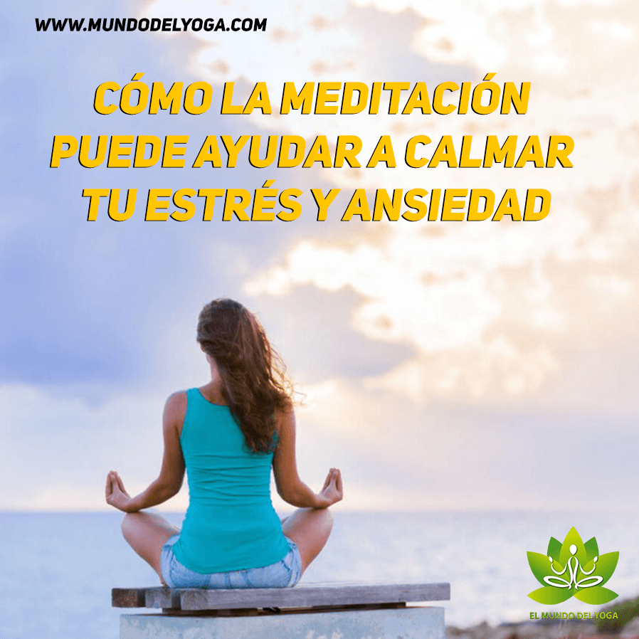 Cómo la meditación puede ayudar a calmar tu estrés y ansiedad